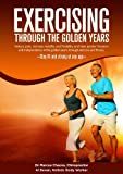 Exercise Through Your Golden Years: Reduce pain, increase mobility and flexibility and have greater freedom and independence in the golden years through exercise and fitness