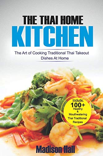 The Thai Home Kitchen: The Art of Cooking Traditional Thai Takeout Dishes At Home by Madison Hall