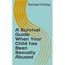 A Survival Guide: When Your Child has Been Sexually Abused