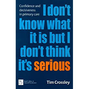 I Don't Know What it is But I Don't Think it's Serious: Confidence and Decisiveness in Primary Care Paperback – 1 Sept. 2008