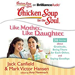 Chicken Soup for the Soul: Like Mother, Like Daughter - 36 Stories about Gratitude, Being There for Each Other, and Saying Goodbye