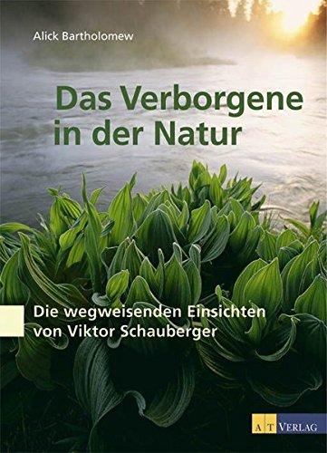 Das Verborgene in der Natur: Wasser, Naturkräfte und das Wirken des Menschen - Die wegweisenden Einsichten von Viktor Schauberger