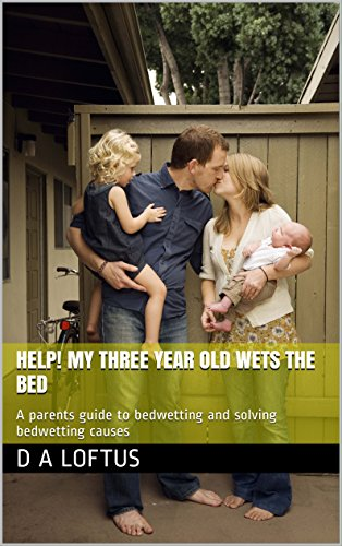 Help! My three year old wets the bed: A parents guide to bedwetting and solving bedwetting causes