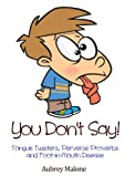 img - for You Don't Say! Tongue Twisters, Perverse Proverbs and Foot-in-Mouth Disease book / textbook / text book