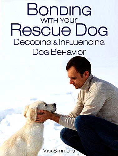 Bonding with Your Rescue Dog: Decoding and Influencing Dog Behavior (Dog Training and Dog Care Series Book 1) by [Simmons, Vikk]