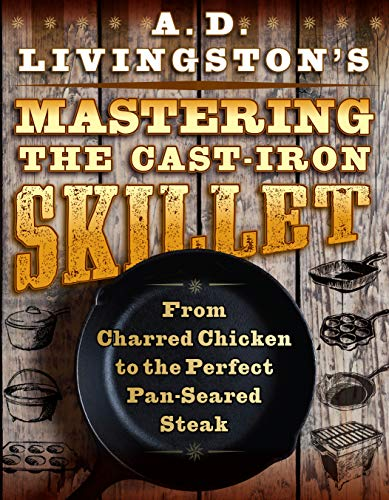 A. D. Livingston's Mastering the Cast-Iron Skillet: From Charred Chicken to the Perfect Pan-Seared Steak by A. D. Livingston