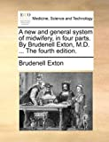 A New and General System of Midwifery, in Four Parts by Brudenell Exton, M D The, Brudenell Exton, 1140957333