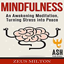 Mindfulness: An Awakening Meditation, Turning Stress into Peace Audiobook by Zeus Milton, ASH Publishing Narrated by Heather S Auden