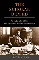 The Scholar Denied: W. E. B. Du Bois and the Birth of Modern Sociology