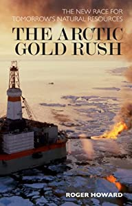 The Arctic Gold Rush: The Race for Tomorrow's Natural Resources by Roger Howard
