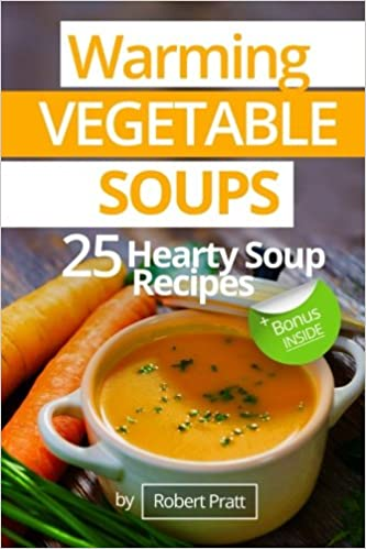Warming Vegetable Soups: 25 Hearty Soup Recipes: Black and White Edition