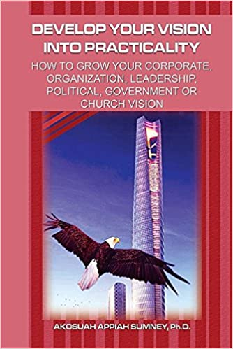 Book Develop Your Vision Into Practicality: How to Grow Your Corporate, Organization, Leadership, Political, Government or Church Vision!