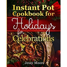 Instant Pot Cookbook  for Holidays and Celebrations: Over 100 Easy-to-Remember and Simple-to-Make Tasty Instant Pot Recipes for a Happy Life, Intant Pot Pressure Cooker for Health
