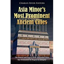 Asia Minor's Most Prominent Ancient Cities: The History and Legacy of the Influential Cities that Dominated the Region in Antiquity