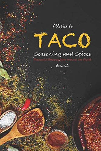 Allspice to Taco Seasoning and Spices: Flavourful Recipes from Around the World by Carla Hale