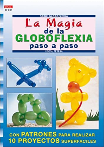 La magia de la globoflexia paso a paso / The magic of balloon twisting step by step (Crea con patrones; Serie: Globoflexia) (Spanish Edition): Linda Perina: ...