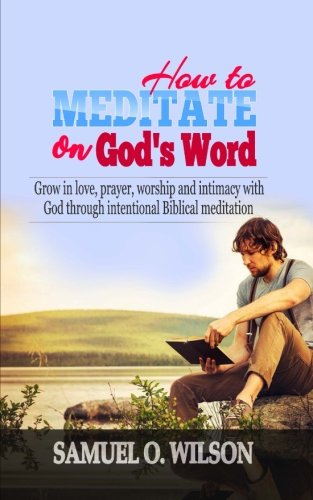 How to meditate on God's Word: Grow in love, prayer, worship and intimacy with God through intentional Biblical Meditation
