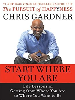 Start Where You Are: Life Lessons in Getting from Where You Are to Where You Want to Be by [Gardner, Chris, Rivas, Mim E.]