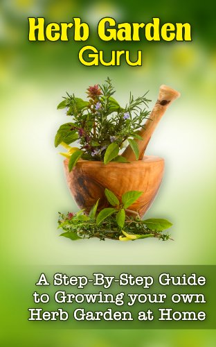 Herb Garden Guru: A Step-By-Step Guide to Growing your own Herb Garden at Home by [Abeln, Tucker]