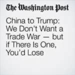 China to Trump: We Don't Want a Trade War — but if There Is One, You'd Lose | Simon Denyer