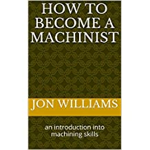 How To Become A Machinist: an introduction into machining skills (Becoming a Machinist in Today's World Book 1)