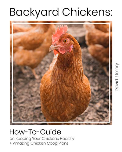 Backyard Chickens: How-To-Guide on KeepingYour Chickens Healthy + Amazing Chicken Coop Plans by [Ussery, David  ]