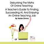 Debunking the Myths of Online Teaching: A Teacher's Guide to Finding, Succeeding at, and Enjoying an Online Teaching Job | Xavier Zimms