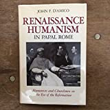 img - for Renaissance Humanism in Papal Rome: Humanists and Churchmen on the Eve of the Reformation (The Johns Hopkins University Studies in Historical and Political Science) book / textbook / text book