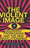 The Violent Image : Insurgent Propaganda and the New Revolutionaries, Bolt, Neville, 0231703163