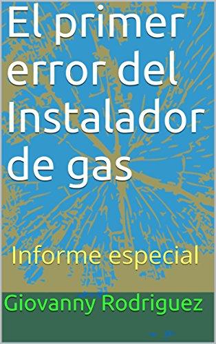 Descargar Libro El Primer Error Del Instalador De Gas: Informe Especial Giovanny Rodriguez