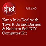 Kano Inks Deal with Toys R Us and Barnes & Noble to Sell DIY Computer Kit | Lynn La