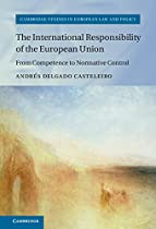 THE INTERNATIONAL RESPONSIBILITY OF THE EUROPEAN UNION: FROM COMPETENCE TO NORMATIVE CONTROL (CAMBRIDGE STUDIES IN EUROPEAN LAW AND POLICY)