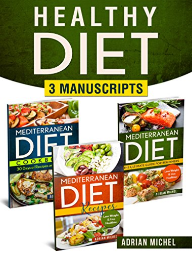 Healthy Diet: 3 Manuscripts - Mediterranean Diet: the Ultimate Guide For Beginners, Mediterranean Recipes: Over 100 Healthy Recipes, Mediterranean Diet Cookbook: 30 Days of Recipes and Meal Plan by Adrian Michel