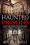 Haunted Prisons: Can You Hear The Screams? True Stories From The Scariest Penitentiaries On Earth (True Horror Stories) (Volume 1)
