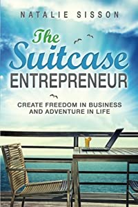 The Suitcase Entrepreneur: Create freedom in business and adventure in life by Tonawhai Press