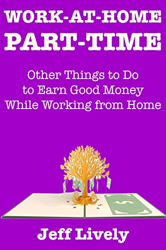 Work at Home Part-Time:  Other Things to Do to Earn Good Money While Working from Home