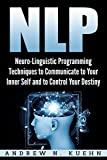 NLP: Neuro-Linguistic Programming Techniques to Communicate to Your Inner Self and to Control Your Destiny (Hypnosis, Mind Control, Self-help, Self Improvement, … Anxiety, Human Behavior, NLP Techniques)