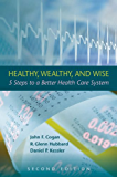 Healthy, Wealthy, and Wise: 5 Steps to a Better Health Care System, Second Edition (Hoover Institution Press Publication)