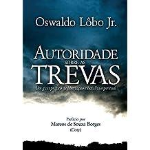 Autoridade sobre as Trevas: Um guia prático de Libertação e Batalha Espiritual (Portuguese Edition)