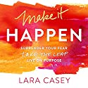 Make It Happen: Surrender Your Fear. Take the Leap. Live On Purpose. Audiobook by Lara Casey Narrated by Lara Casey