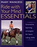 Ride with Your Mind ESSENTIALS: Innovative Learning Strategies for Basic Riding Skills: Written by Mary Wanless, 2002 Edition, Publisher: Kenilworth Press Ltd [Paperback]