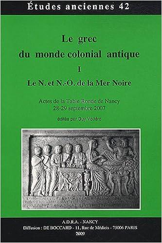 Lire un Le grec du monde colonial antique : Tome 1, Le N. et N.-O. de la mer Noire - Actes de la table ronde de Nancy, 28-29 septembre 2007 pdf epub