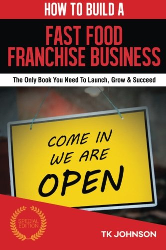 How To Build A Fast Food Franchise Business (Special Edition): The Only Book You Need To Launch, Grow & Succeed (Fast Food Franchise)