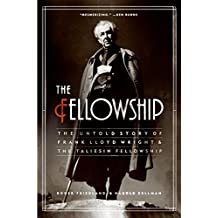 Fellowship, The: The Untold Story of Frank Lloyd Wright and the Taliesin Fellowship