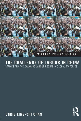 The Challenge of Labour in China: Strikes and the Changing Labour Regime in Global Factories (China Policy)