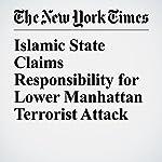 Islamic State Claims Responsibility for Lower Manhattan Terrorist Attack | Benjamin Mueller,Michael Schwirtz,Adam Goldman,Nick Madigan