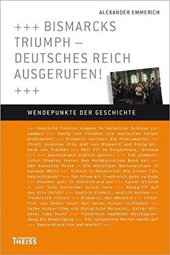 Bismarcks Triumph - Deutsches Reich ausgerufen! (Wendepunkte der Geschichte)