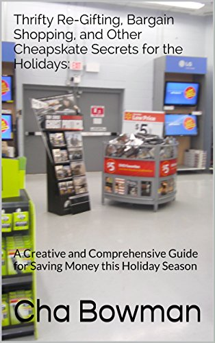 Thrifty Re-Gifting, Bargain Shopping, and Other Cheapskate Secrets for the Holidays:: A Creative and Comprehensive Guide for Saving Money this Holiday Season by [Bowman, Cha]