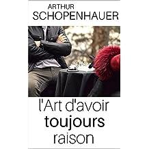 L'ART D'AVOIR TOUJOURS RAISON - Edition intégrale (annotée et explication détaillée des techniques)) (French Edition)