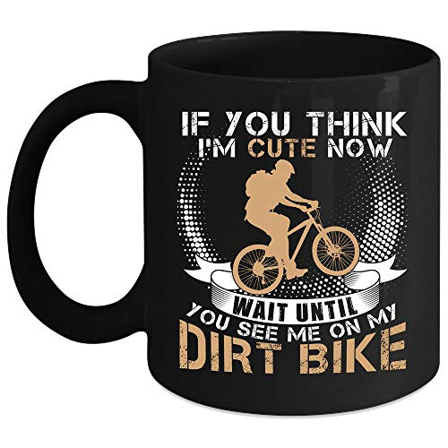 If You Think I'm Cute Now Wait Until You See Me On My Dirt Bike Coffee Mug, Funny Dirt Bikers Coffee Cup (Coffee Mug 15 Oz - Black)
